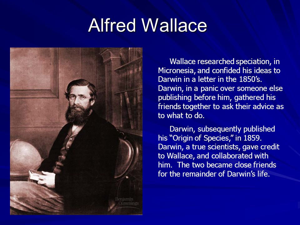 Alfred Wallace Wallace researched speciation, in Micronesia, and confided his ideas to Darwin in a letter in the 1850's.