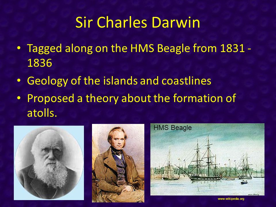 Sir Charles Darwin Tagged along on the HMS Beagle from 1831 - 1836 Geology of the islands and coastlines Proposed a theory about the formation of atolls.