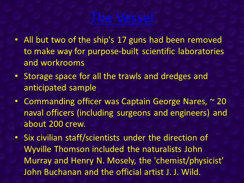 The Vessel All but two of the ship s 17 guns had been removed to make way for purpose-built scientific laboratories and workrooms Storage space for all the trawls and dredges and anticipated sample Commanding officer was Captain George Nares, ~ 20 naval officers (including surgeons and engineers) and about 200 crew.