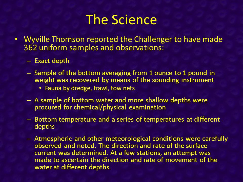 The Science Wyville Thomson reported the Challenger to have made 362 uniform samples and observations: – Exact depth – Sample of the bottom averaging from 1 ounce to 1 pound in weight was recovered by means of the sounding instrument Fauna by dredge, trawl, tow nets – A sample of bottom water and more shallow depths were procured for chemical/physical examination – Bottom temperature and a series of temperatures at different depths – Atmospheric and other meteorological conditions were carefully observed and noted.