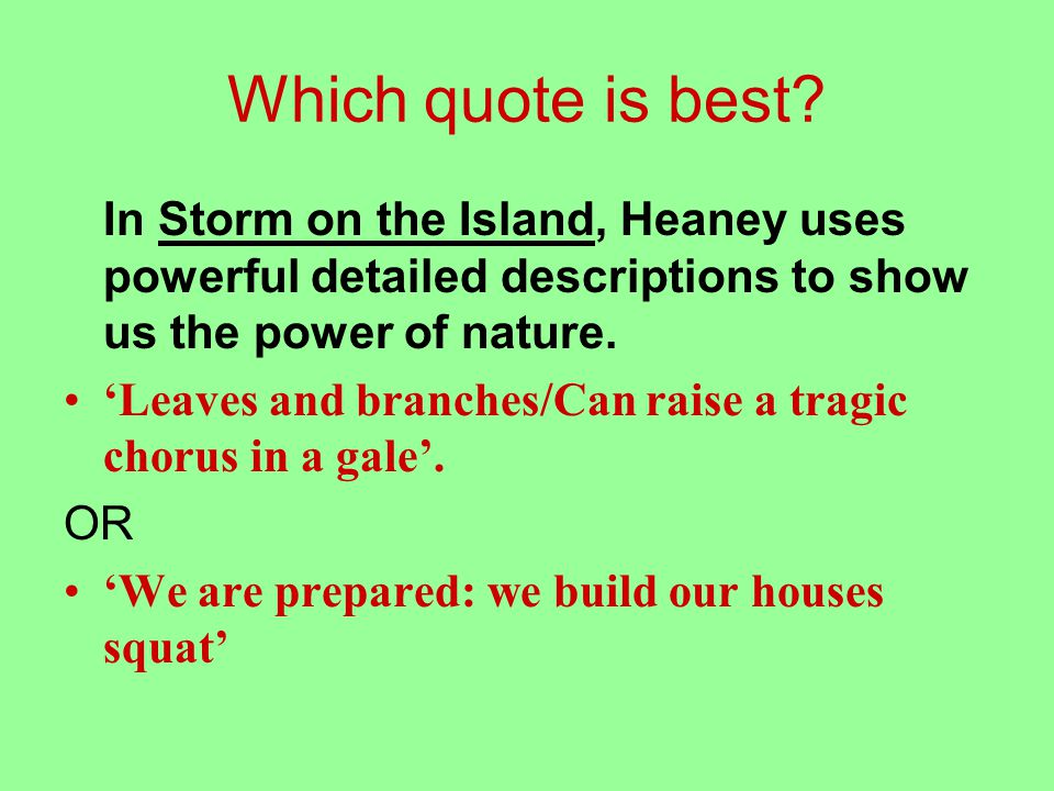 In Storm on the Island, Heaney uses powerful detailed descriptions to show us the power of nature; 'Leaves and branches/Can raise a tragic chorus in a gale'.