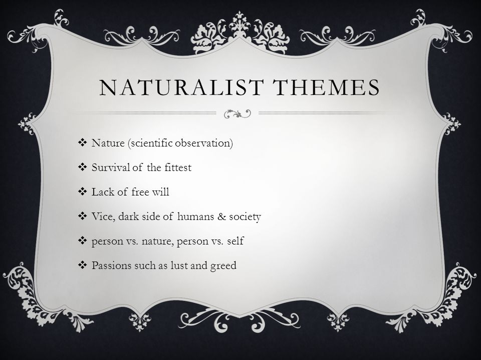 NATURALIST CHARACTERS  Frequently poorly educated or of the lower class  Their attempt at free will is hurt by forces beyond their control  Struggle with conscience and determining their fate  Characters controlled by fate & environment  Unable to stand up against the enormous weight of circumstances  Characters are pushed to their limits.