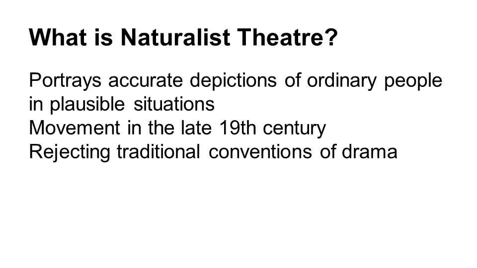 What is Naturalist Theatre? Portrays accurate depictions of ordinary people in plausible situations Movement in the late 19th century Rejecting tradit