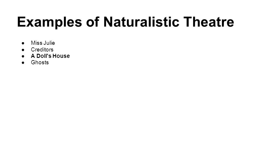 Examples of Naturalistic Theatre ●Miss Julie ●Creditors ●A Doll's House ●Ghosts