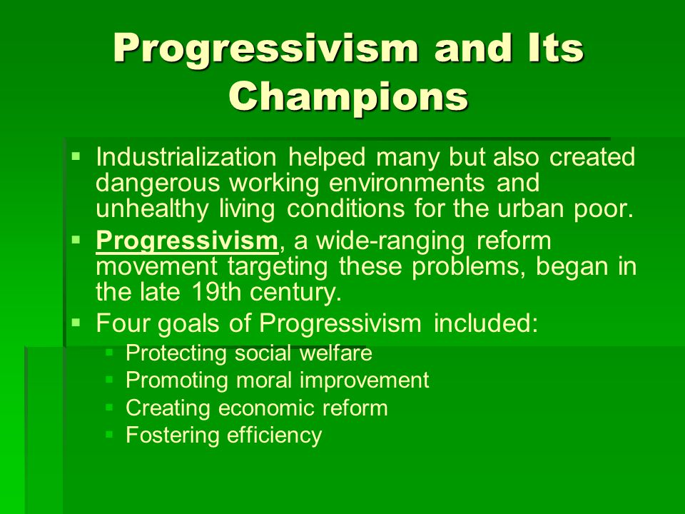 Progressivism and Its Champions   Industrialization helped many but also created dangerous working environments and unhealthy living conditions for the urban poor.