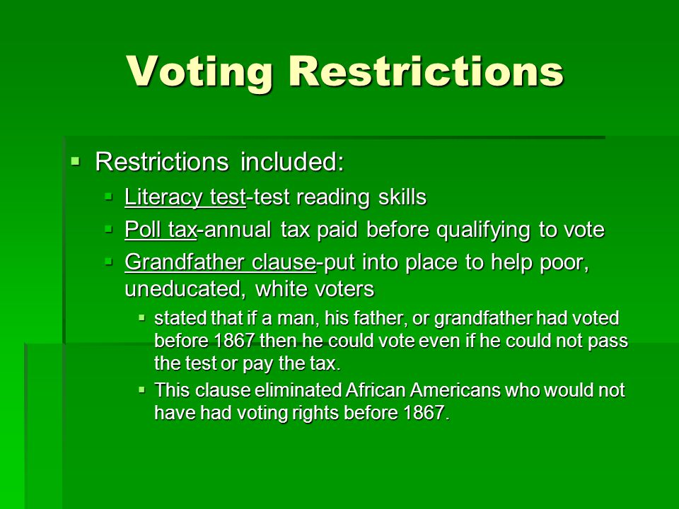 Voting Restrictions  Restrictions included:  Literacy test-test reading skills  Poll tax-annual tax paid before qualifying to vote  Grandfather clause-put into place to help poor, uneducated, white voters  stated that if a man, his father, or grandfather had voted before 1867 then he could vote even if he could not pass the test or pay the tax.