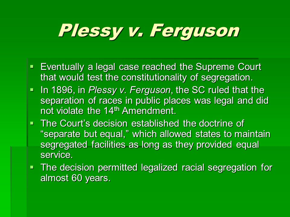 Plessy v. Ferguson  Eventually a legal case reached the Supreme Court that would test the constitutionality of segregation.  In 1896, in Plessy v. F