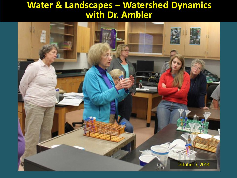 October 7, 2014 Water & Landscapes – Watershed Dynamics with Dr. Ambler