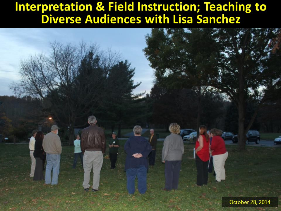 Interpretation & Field Instruction; Teaching to Diverse Audiences with Lisa Sanchez October 28, 2014