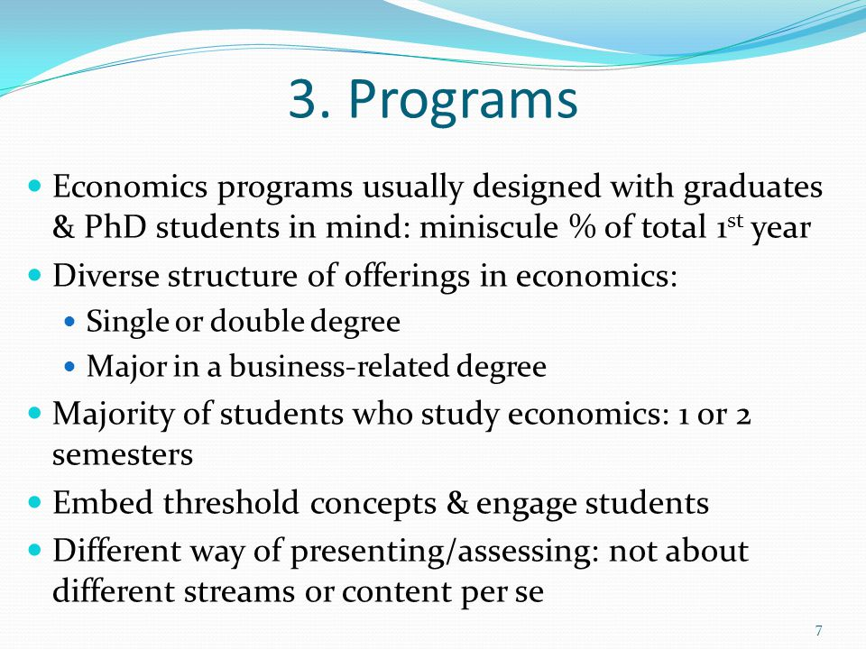 3. Programs 7 Economics programs usually designed with graduates & PhD students in mind: miniscule % of total 1 st year Diverse structure of offerings