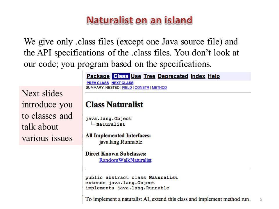 We give only.class files (except one Java source file) and the API specifications of the.class files. You don't look at our code; you program based on