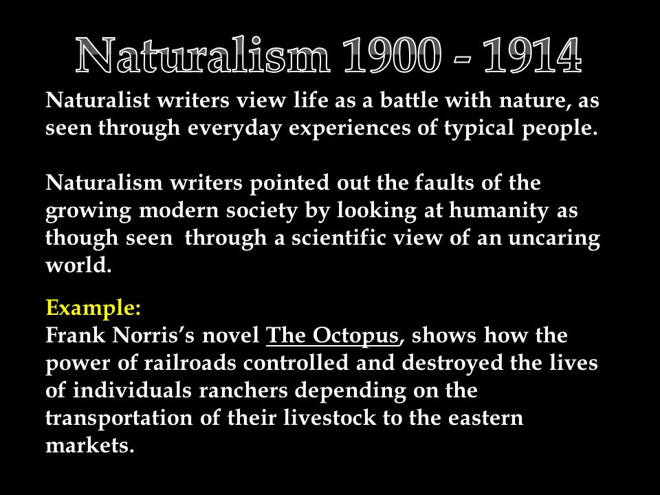 Naturalist writers view life as a battle with nature, as seen through everyday experiences of typical people.