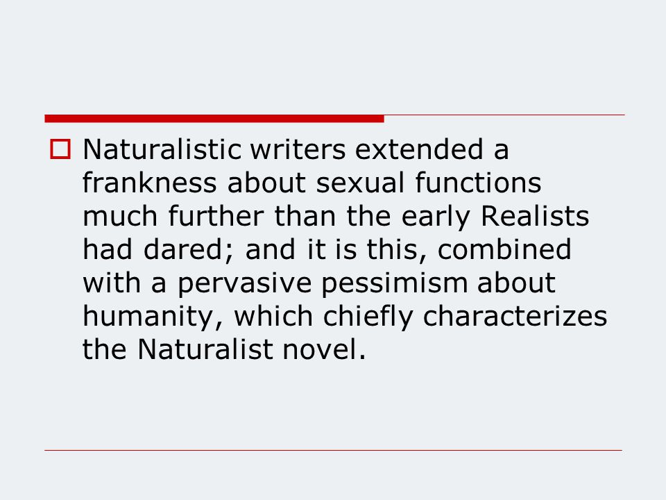  Naturalistic writers extended a frankness about sexual functions much further than the early Realists had dared; and it is this, combined with a pervasive pessimism about humanity, which chiefly characterizes the Naturalist novel.