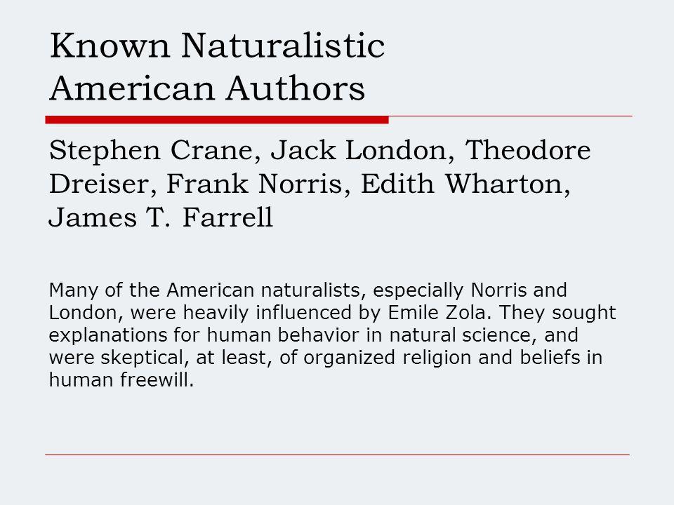 Known Naturalistic American Authors Stephen Crane, Jack London, Theodore Dreiser, Frank Norris, Edith Wharton, James T.