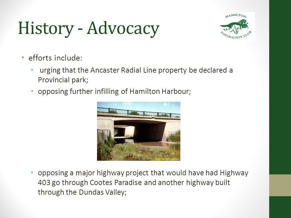 History - Advocacy efforts include: urging that the Ancaster Radial Line property be declared a Provincial park; opposing further infilling of Hamilton Harbour; opposing a major highway project that would have had Highway 403 go through Cootes Paradise and another highway built through the Dundas Valley;