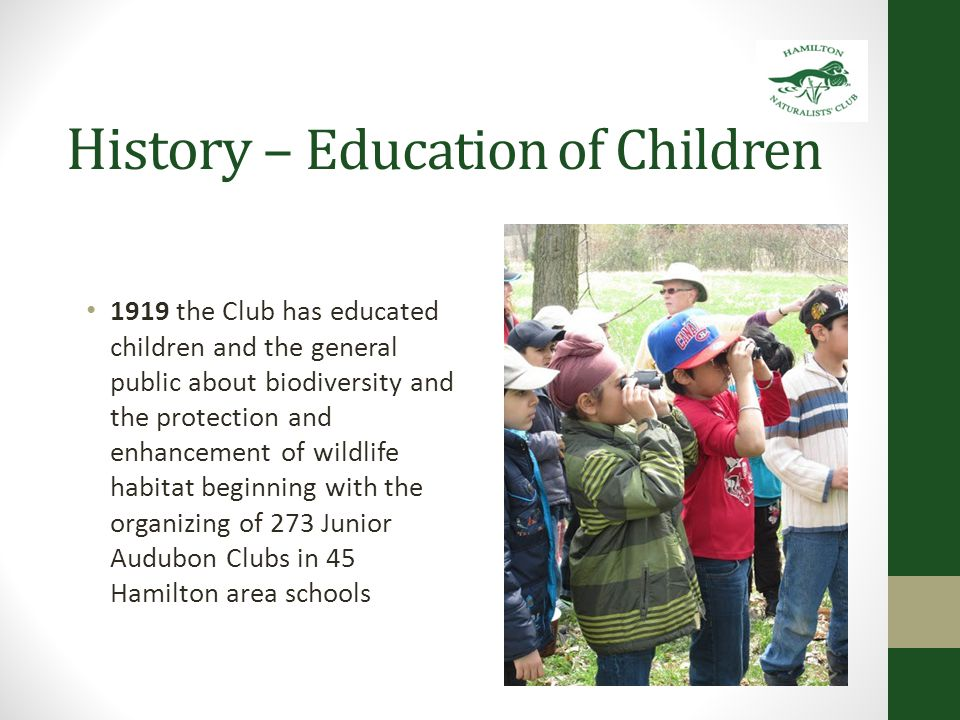 History – Education of Children 1919 the Club has educated children and the general public about biodiversity and the protection and enhancement of wildlife habitat beginning with the organizing of 273 Junior Audubon Clubs in 45 Hamilton area schools