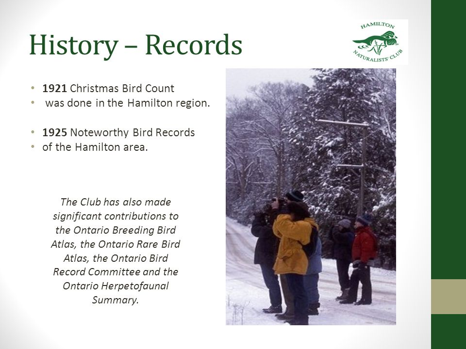 History – Records 1921 Christmas Bird Count was done in the Hamilton region. 1925 Noteworthy Bird Records of the Hamilton area. The Club has also made
