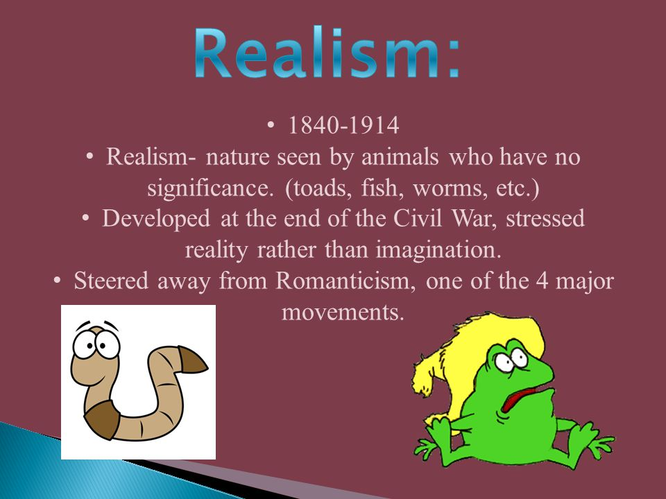 1840-1914 Realism- nature seen by animals who have no significance. (toads, fish, worms, etc.) Developed at the end of the Civil War, stressed reality