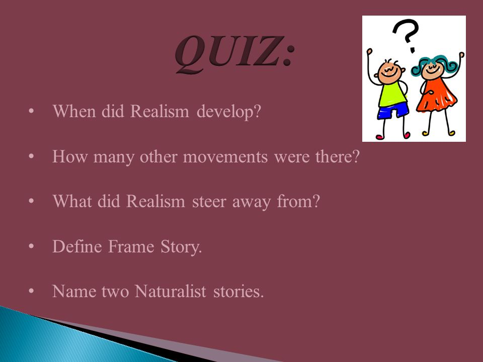 When did Realism develop? How many other movements were there? What did Realism steer away from? Define Frame Story. Name two Naturalist stories.