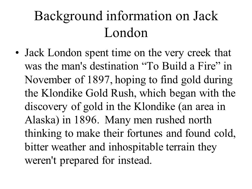 Background information on Jack London Jack London spent time on the very creek that was the man s destination To Build a Fire in November of 1897, hoping to find gold during the Klondike Gold Rush, which began with the discovery of gold in the Klondike (an area in Alaska) in 1896.