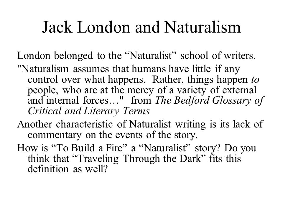 Jack London and Naturalism London belonged to the Naturalist school of writers.