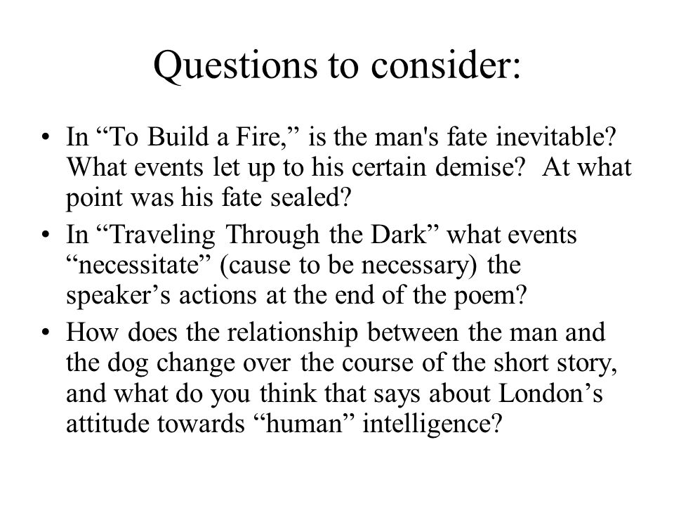 Questions to consider: In To Build a Fire, is the man s fate inevitable.