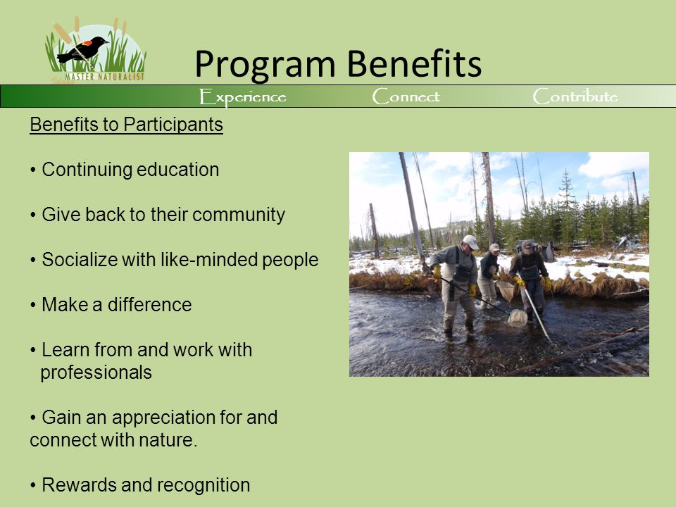 Program Benefits Benefits to Participants Continuing education Give back to their community Socialize with like-minded people Make a difference Learn from and work with professionals Gain an appreciation for and connect with nature.
