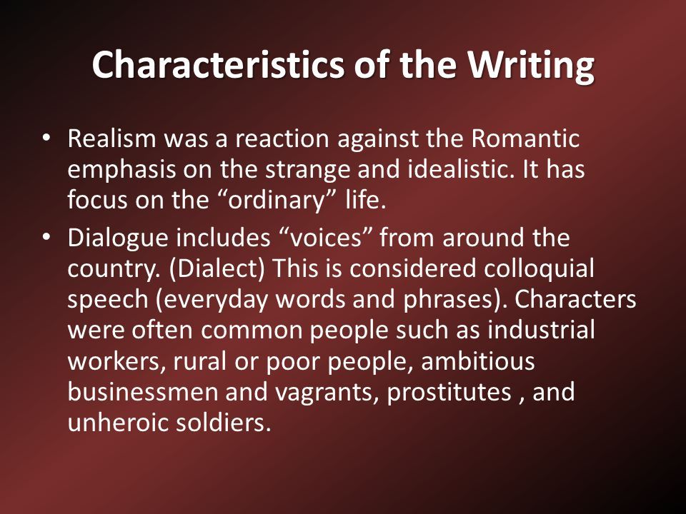 Characteristics of the Writing Realism was a reaction against the Romantic emphasis on the strange and idealistic.