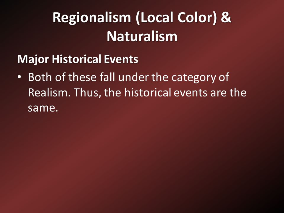 Regionalism (Local Color) & Naturalism Major Historical Events Both of these fall under the category of Realism.