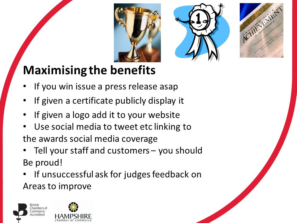 Maximising the benefits If you win issue a press release asap If given a certificate publicly display it If given a logo add it to your website Use so