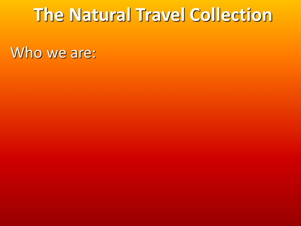 The Natural Travel Collection Who we are: