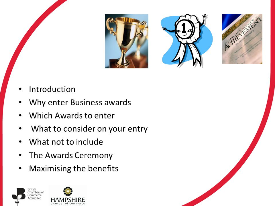 Introduction Why enter Business awards Which Awards to enter What to consider on your entry What not to include The Awards Ceremony Maximising the benefits