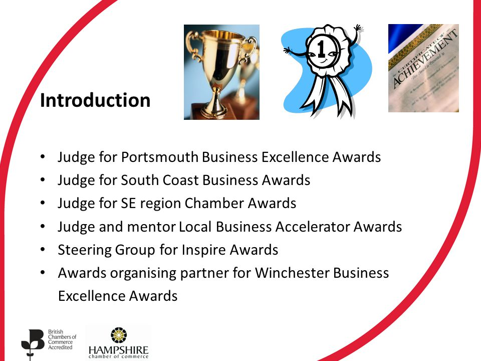 Introduction Judge for Portsmouth Business Excellence Awards Judge for South Coast Business Awards Judge for SE region Chamber Awards Judge and mentor