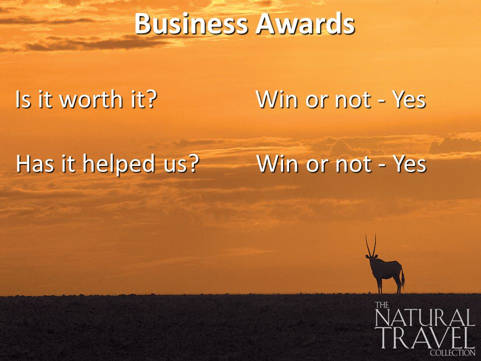 Business Awards Is it worth it Win or not - Yes Has it helped us Win or not - Yes
