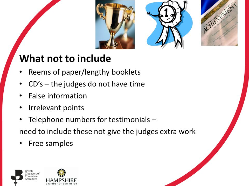 What not to include Reems of paper/lengthy booklets CD's – the judges do not have time False information Irrelevant points Telephone numbers for testimonials – need to include these not give the judges extra work Free samples