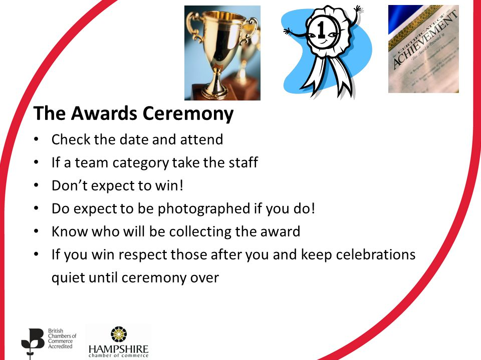 The Awards Ceremony Check the date and attend If a team category take the staff Don't expect to win.
