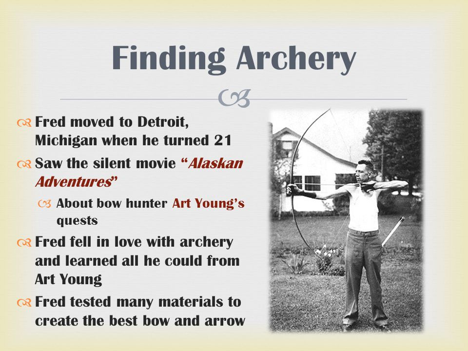" Finding Archery  Fred moved to Detroit, Michigan when he turned 21  Saw the silent movie ""Alaskan Adventures""  About bow hunter Art Young's quest"
