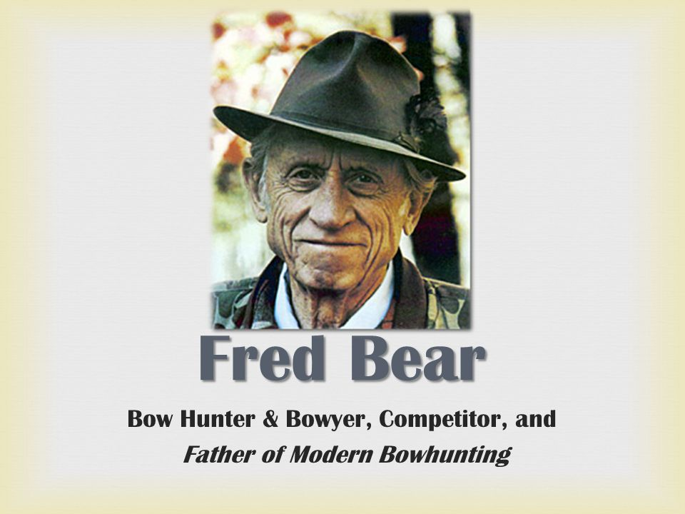 Fred Bear Bow Hunter & Bowyer, Competitor, and Father of Modern Bowhunting