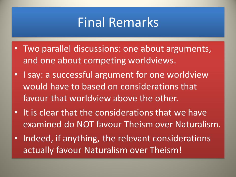 Final Remarks Two parallel discussions: one about arguments, and one about competing worldviews.