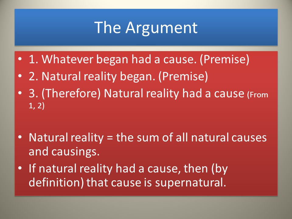 The Argument 1. Whatever began had a cause. (Premise) 2.