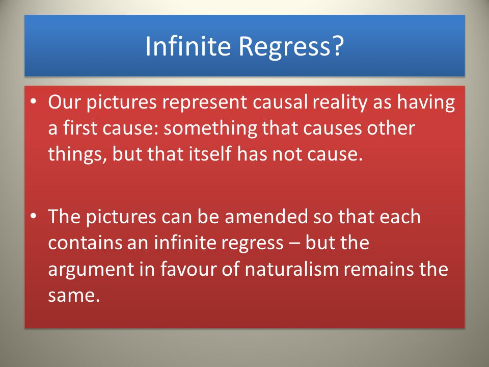 Infinite Regress? Our pictures represent causal reality as having a first cause: something that causes other things, but that itself has not cause. Th