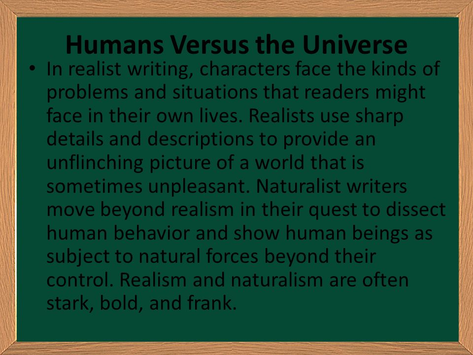 Humans Versus the Universe In realist writing, characters face the kinds of problems and situations that readers might face in their own lives. Realis