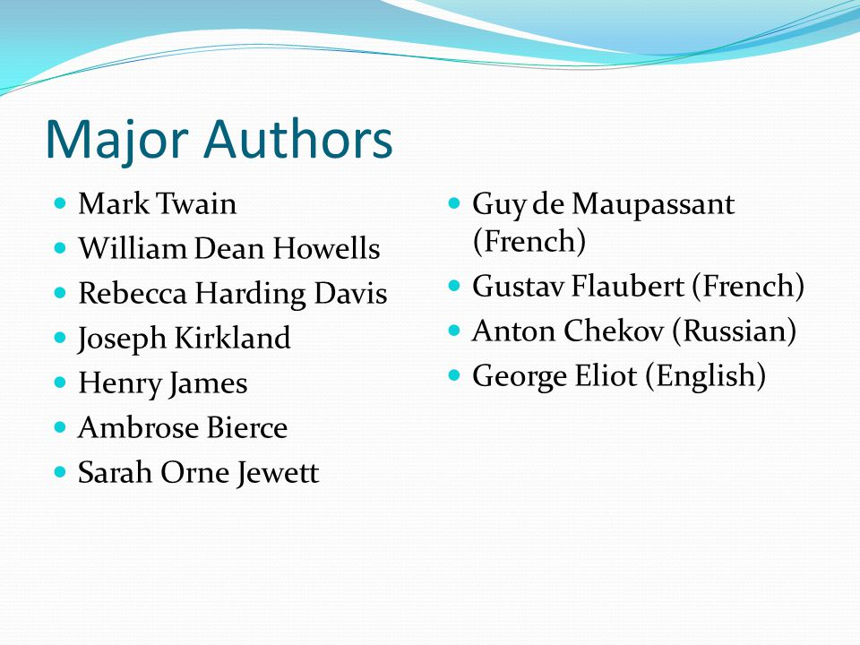 Major Authors Mark Twain William Dean Howells Rebecca Harding Davis Joseph Kirkland Henry James Ambrose Bierce Sarah Orne Jewett Guy de Maupassant (French) Gustav Flaubert (French) Anton Chekov (Russian) George Eliot (English)