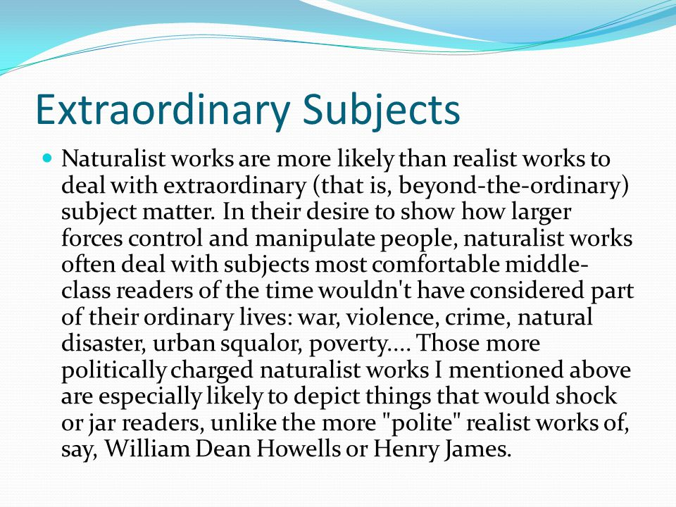 Extraordinary Subjects Naturalist works are more likely than realist works to deal with extraordinary (that is, beyond-the-ordinary) subject matter.