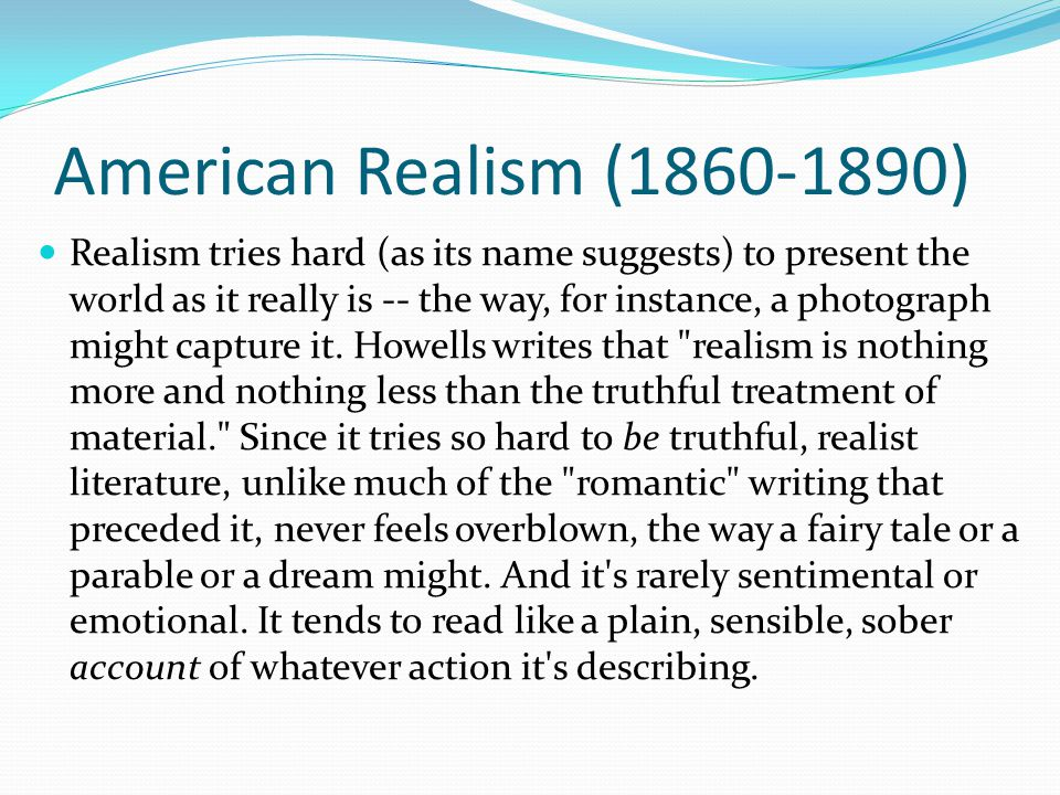 American Realism (1860-1890) Realism tries hard (as its name suggests) to present the world as it really is -- the way, for instance, a photograph might capture it.