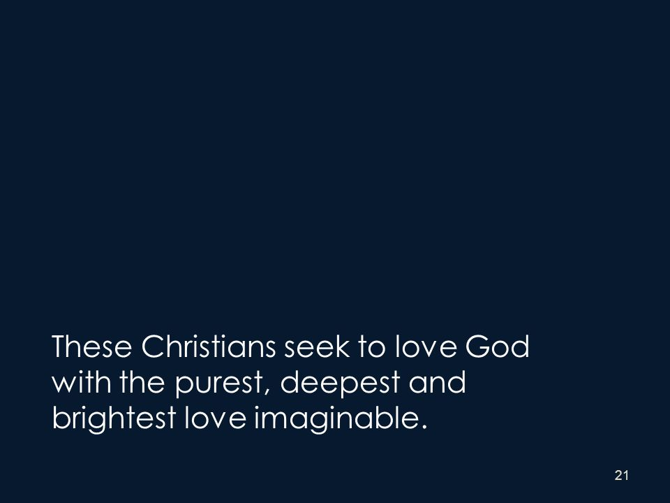 21 These Christians seek to love God with the purest, deepest and brightest love imaginable.