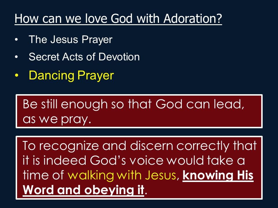How can we love God with Adoration? The Jesus Prayer Secret Acts of Devotion Dancing Prayer Be still enough so that God can lead, as we pray. To recog
