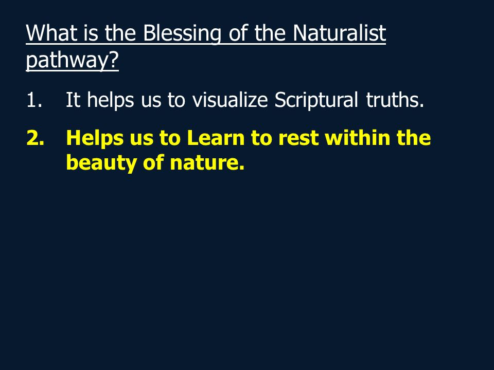 What is the Blessing of the Naturalist pathway? 1.It helps us to visualize Scriptural truths. 2.Helps us to Learn to rest within the beauty of nature.