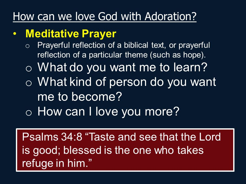 How can we love God with Adoration? Meditative Prayer o Prayerful reflection of a biblical text, or prayerful reflection of a particular theme (such a