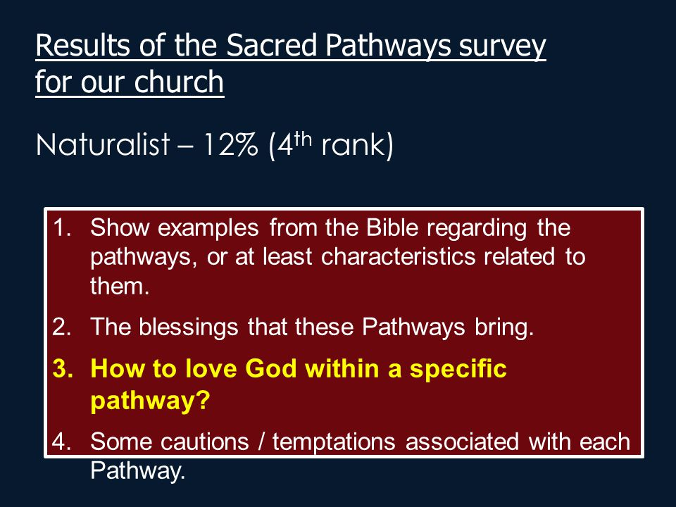 Results of the Sacred Pathways survey for our church Naturalist – 12% (4 th rank) 1.Show examples from the Bible regarding the pathways, or at least c